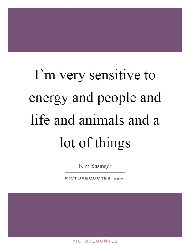 I'm very sensitive to energy and people and life and animals and a lot of things Picture Quote #1
