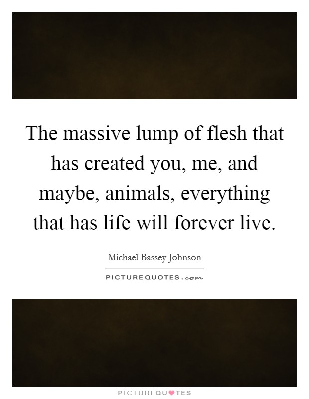 The massive lump of flesh that has created you, me, and maybe, animals, everything that has life will forever live Picture Quote #1