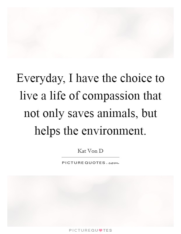 Everyday, I have the choice to live a life of compassion that not only saves animals, but helps the environment Picture Quote #1