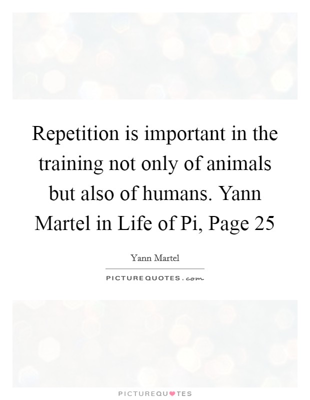 Repetition is important in the training not only of animals but also of humans. Yann Martel in Life of Pi, Page 25 Picture Quote #1