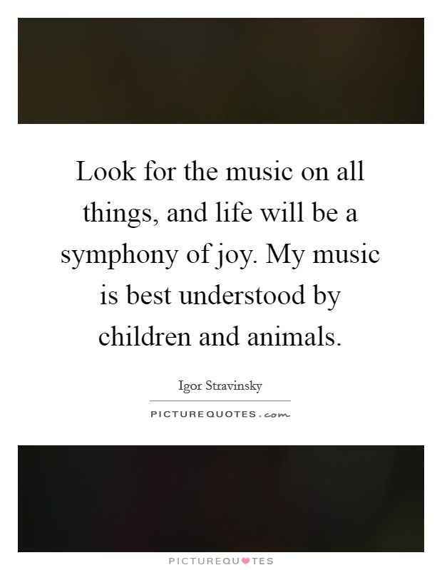 Look for the music on all things, and life will be a symphony of joy. My music is best understood by children and animals Picture Quote #1