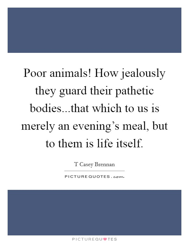 Poor animals! How jealously they guard their pathetic bodies...that which to us is merely an evening's meal, but to them is life itself Picture Quote #1