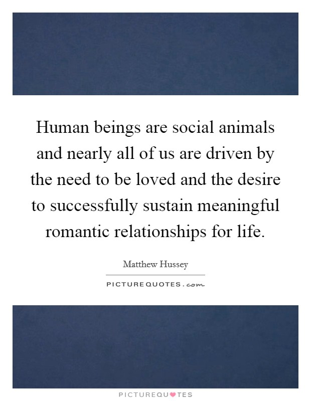 Human beings are social animals and nearly all of us are driven by the need to be loved and the desire to successfully sustain meaningful romantic relationships for life Picture Quote #1