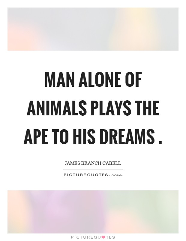 Man alone of animals plays the ape to his dreams  Picture Quote #1