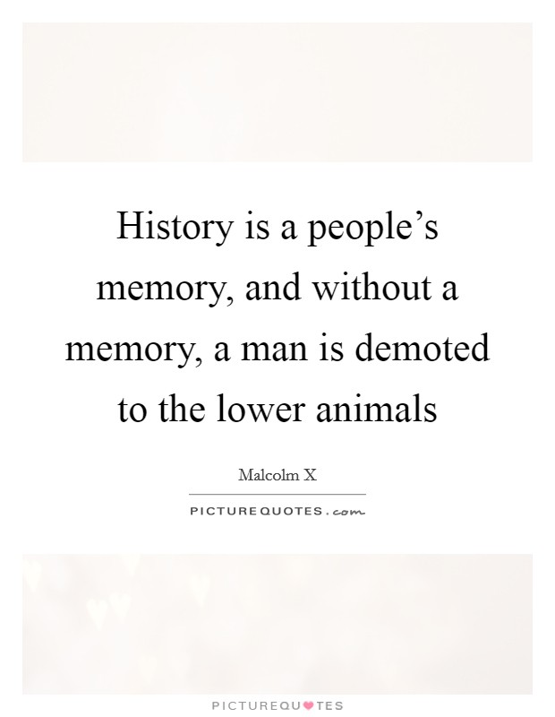 History is a people's memory, and without a memory, a man is demoted to the lower animals Picture Quote #1
