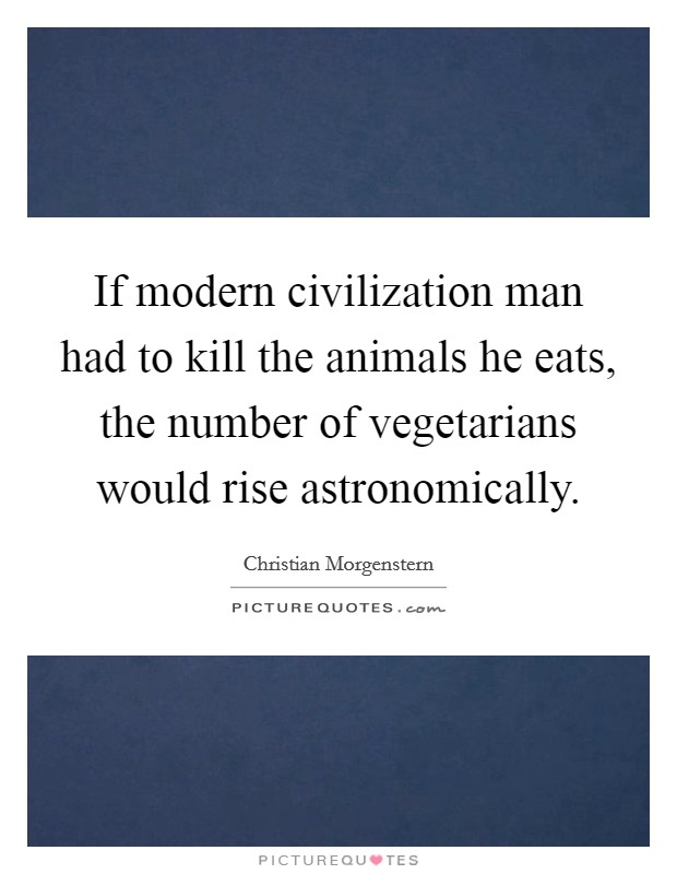 If modern civilization man had to kill the animals he eats, the number of vegetarians would rise astronomically Picture Quote #1