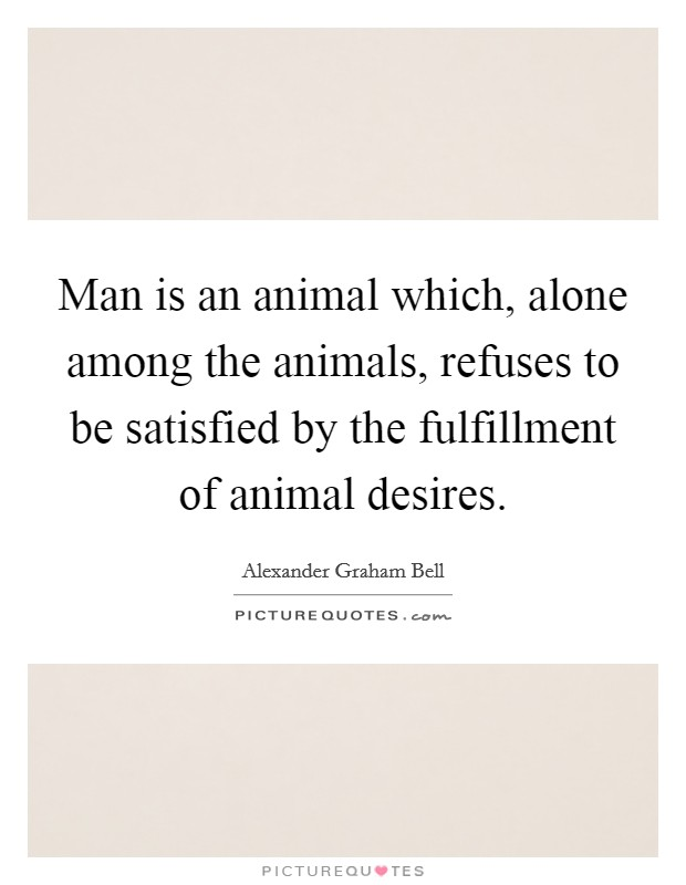 Man is an animal which, alone among the animals, refuses to be satisfied by the fulfillment of animal desires Picture Quote #1