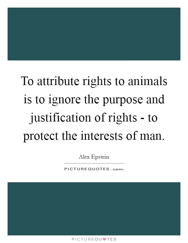 To attribute rights to animals is to ignore the purpose and justification of rights - to protect the interests of man Picture Quote #1