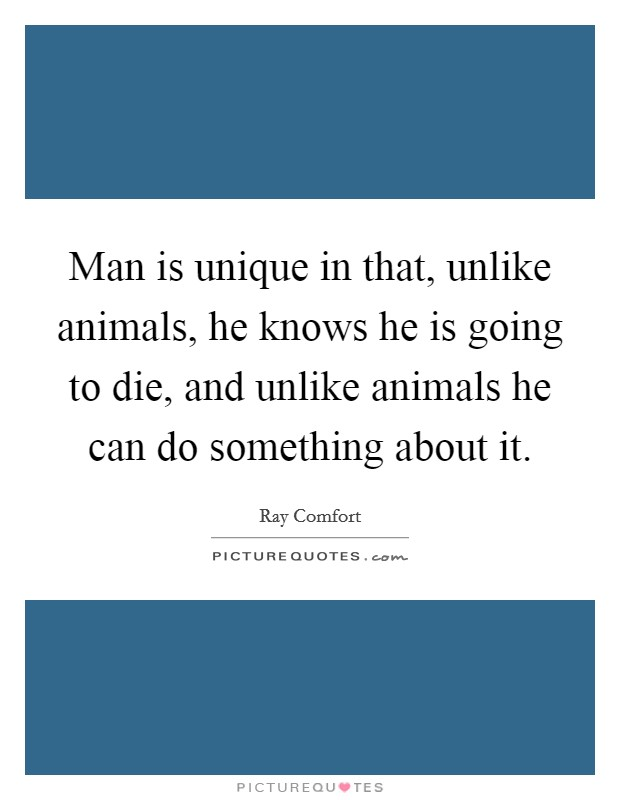 Man is unique in that, unlike animals, he knows he is going to die, and unlike animals he can do something about it Picture Quote #1