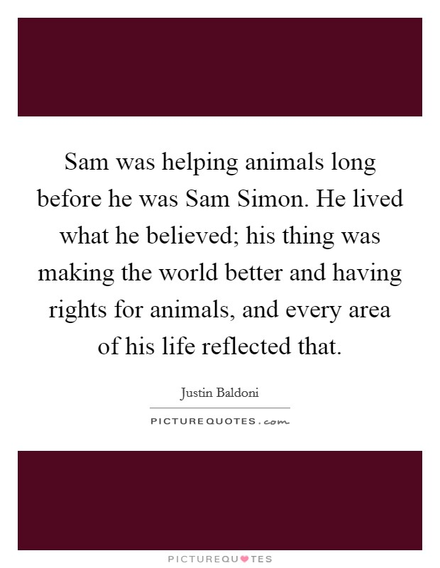 Sam was helping animals long before he was Sam Simon. He lived what he believed; his thing was making the world better and having rights for animals, and every area of his life reflected that Picture Quote #1