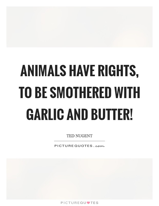 Animals have rights, to be smothered with garlic and butter! Picture Quote #1