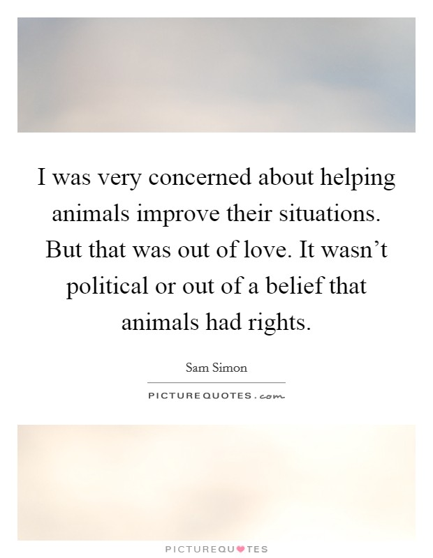 I was very concerned about helping animals improve their situations. But that was out of love. It wasn't political or out of a belief that animals had rights Picture Quote #1