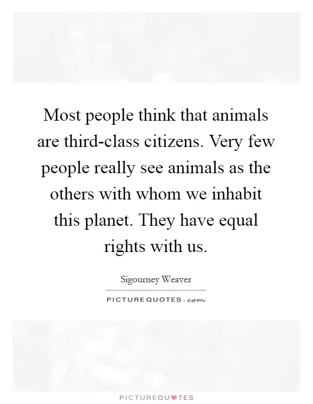 Most people think that animals are third-class citizens. Very few people really see animals as the others with whom we inhabit this planet. They have equal rights with us Picture Quote #1
