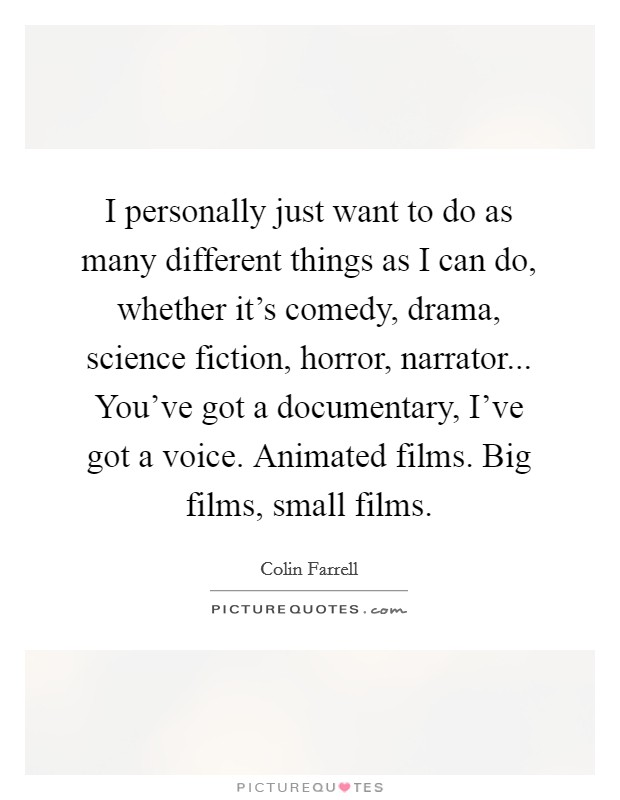 I personally just want to do as many different things as I can do, whether it's comedy, drama, science fiction, horror, narrator... You've got a documentary, I've got a voice. Animated films. Big films, small films Picture Quote #1