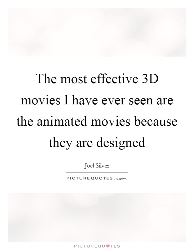The most effective 3D movies I have ever seen are the animated movies because they are designed Picture Quote #1