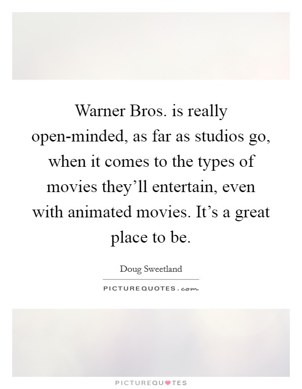 Warner Bros. is really open-minded, as far as studios go, when it comes to the types of movies they'll entertain, even with animated movies. It's a great place to be Picture Quote #1