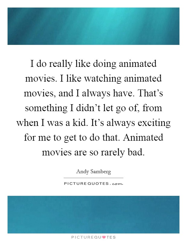 I do really like doing animated movies. I like watching animated movies, and I always have. That's something I didn't let go of, from when I was a kid. It's always exciting for me to get to do that. Animated movies are so rarely bad Picture Quote #1