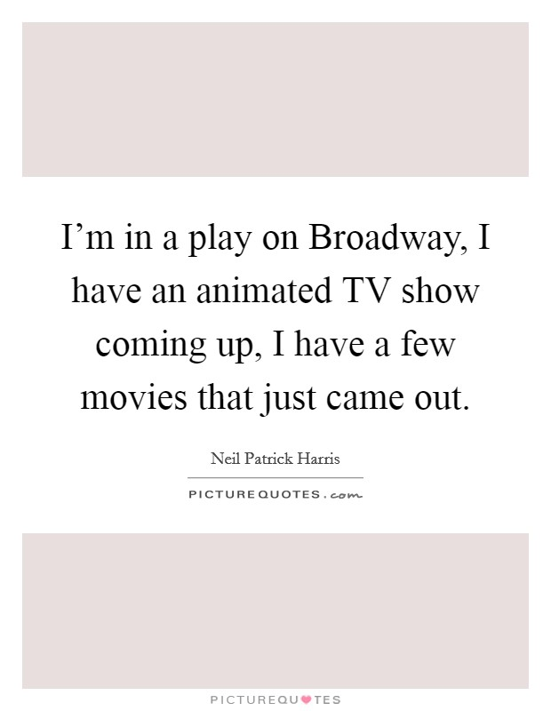 I'm in a play on Broadway, I have an animated TV show coming up, I have a few movies that just came out Picture Quote #1