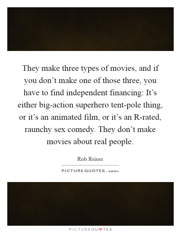 They make three types of movies, and if you don't make one of those three, you have to find independent financing: It's either big-action superhero tent-pole thing, or it's an animated film, or it's an R-rated, raunchy sex comedy. They don't make movies about real people Picture Quote #1