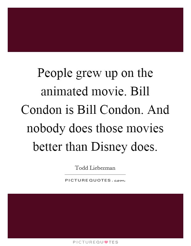 People grew up on the animated movie. Bill Condon is Bill Condon. And nobody does those movies better than Disney does Picture Quote #1
