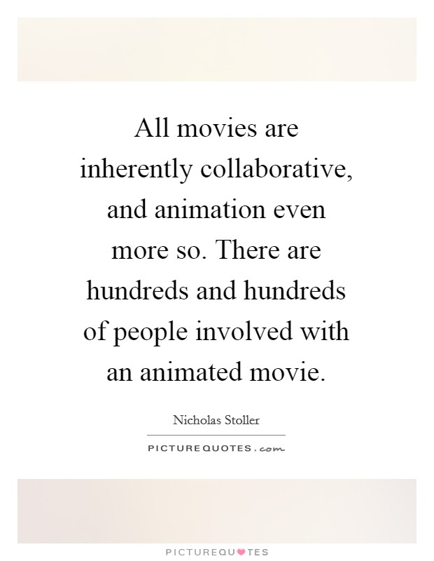 All movies are inherently collaborative, and animation even more so. There are hundreds and hundreds of people involved with an animated movie. Picture Quote #1