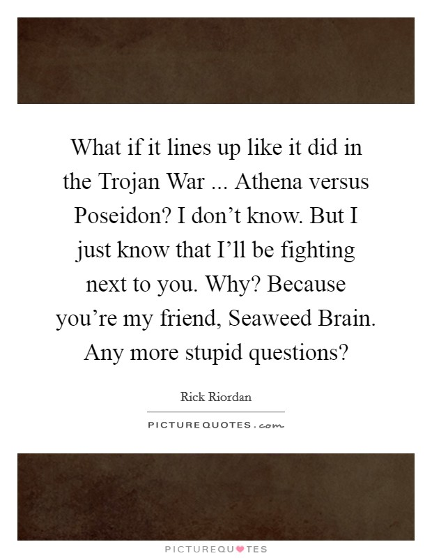 What if it lines up like it did in the Trojan War ... Athena versus Poseidon? I don't know. But I just know that I'll be fighting next to you. Why? Because you're my friend, Seaweed Brain. Any more stupid questions? Picture Quote #1