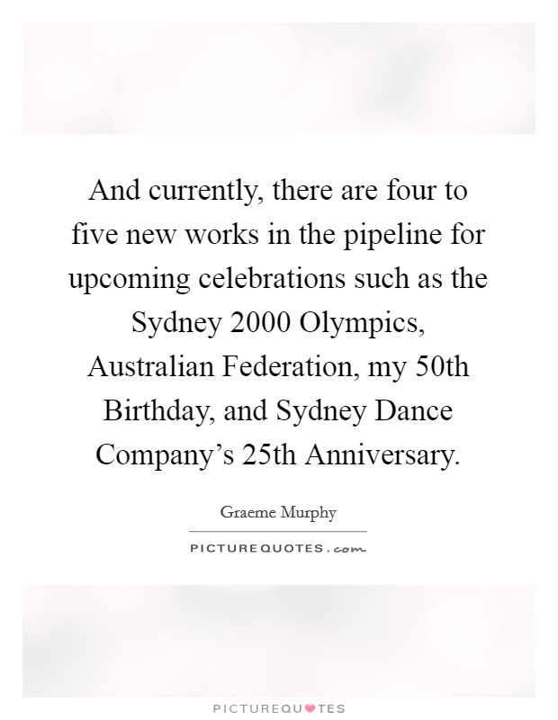 And currently, there are four to five new works in the pipeline for upcoming celebrations such as the Sydney 2000 Olympics, Australian Federation, my 50th Birthday, and Sydney Dance Company's 25th Anniversary Picture Quote #1