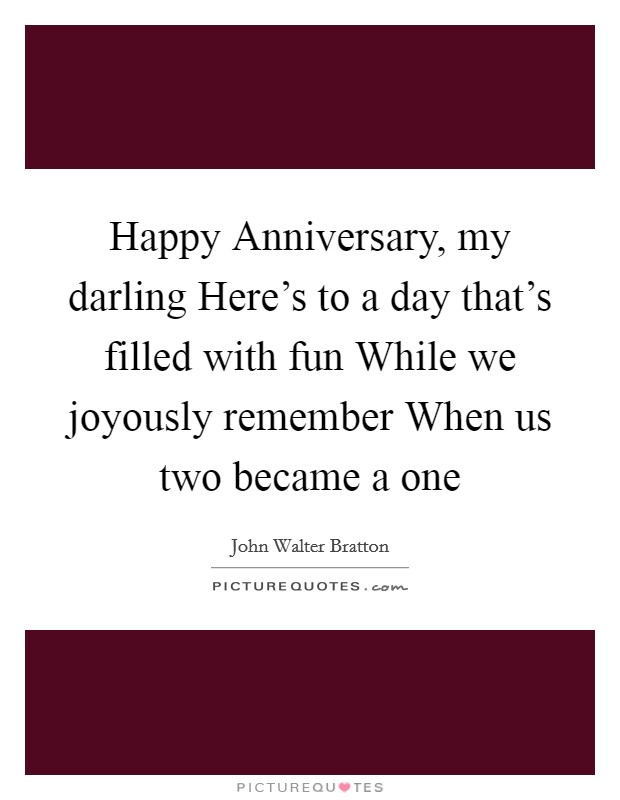 Happy Anniversary, my darling Here's to a day that's filled with fun While we joyously remember When us two became a one Picture Quote #1