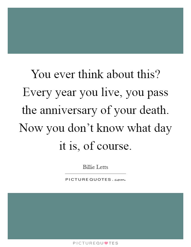 You ever think about this? Every year you live, you pass the anniversary of your death. Now you don't know what day it is, of course Picture Quote #1
