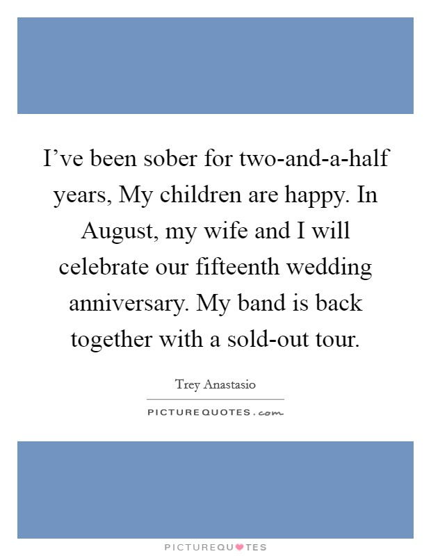 I've been sober for two-and-a-half years, My children are happy. In August, my wife and I will celebrate our fifteenth wedding anniversary. My band is back together with a sold-out tour. Picture Quote #1