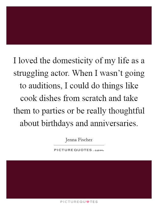 I loved the domesticity of my life as a struggling actor. When I wasn't going to auditions, I could do things like cook dishes from scratch and take them to parties or be really thoughtful about birthdays and anniversaries Picture Quote #1