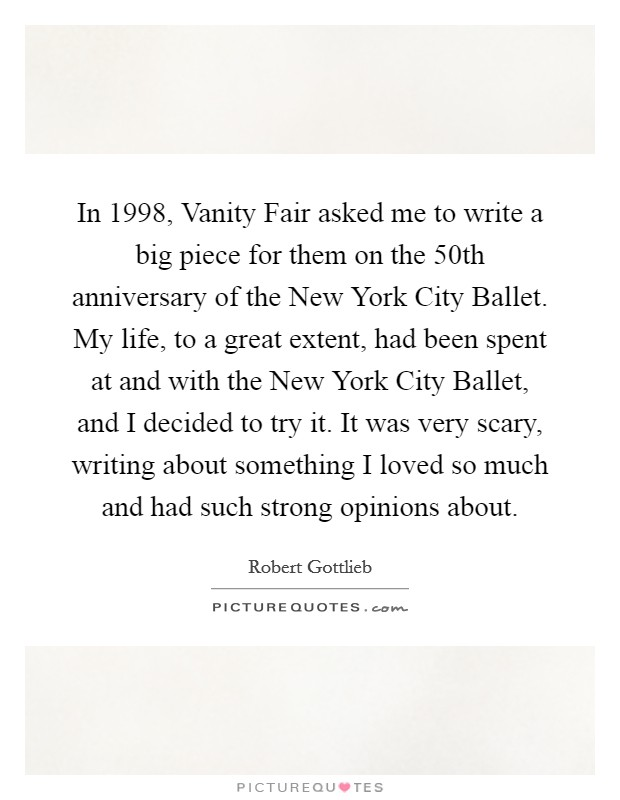 In 1998, Vanity Fair asked me to write a big piece for them on the 50th anniversary of the New York City Ballet. My life, to a great extent, had been spent at and with the New York City Ballet, and I decided to try it. It was very scary, writing about something I loved so much and had such strong opinions about Picture Quote #1