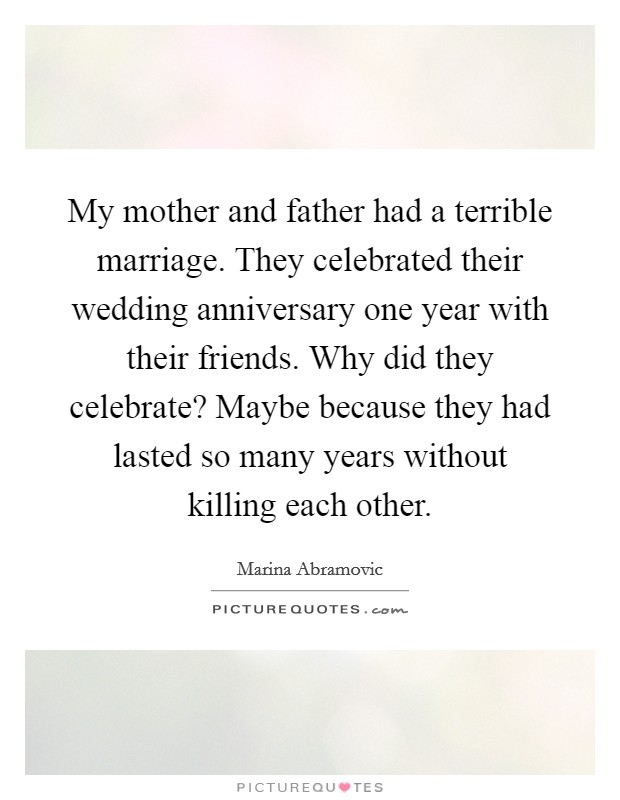 My mother and father had a terrible marriage. They celebrated their wedding anniversary one year with their friends. Why did they celebrate? Maybe because they had lasted so many years without killing each other Picture Quote #1