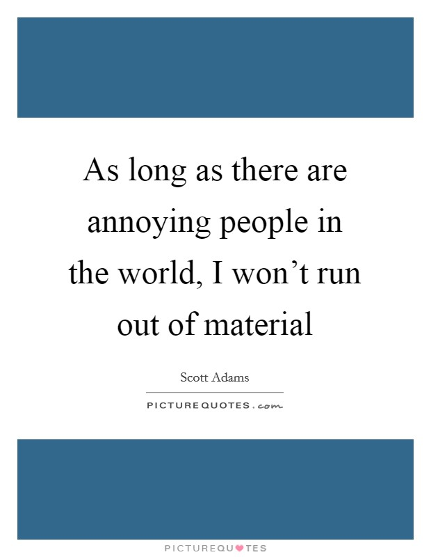As long as there are annoying people in the world, I won't run out of material Picture Quote #1