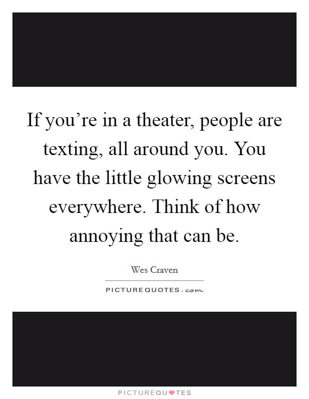 If you're in a theater, people are texting, all around you. You have the little glowing screens everywhere. Think of how annoying that can be. Picture Quote #1