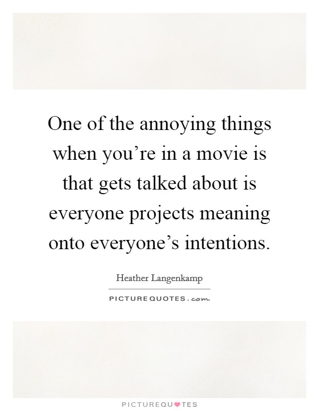 One of the annoying things when you're in a movie is that gets talked about is everyone projects meaning onto everyone's intentions Picture Quote #1
