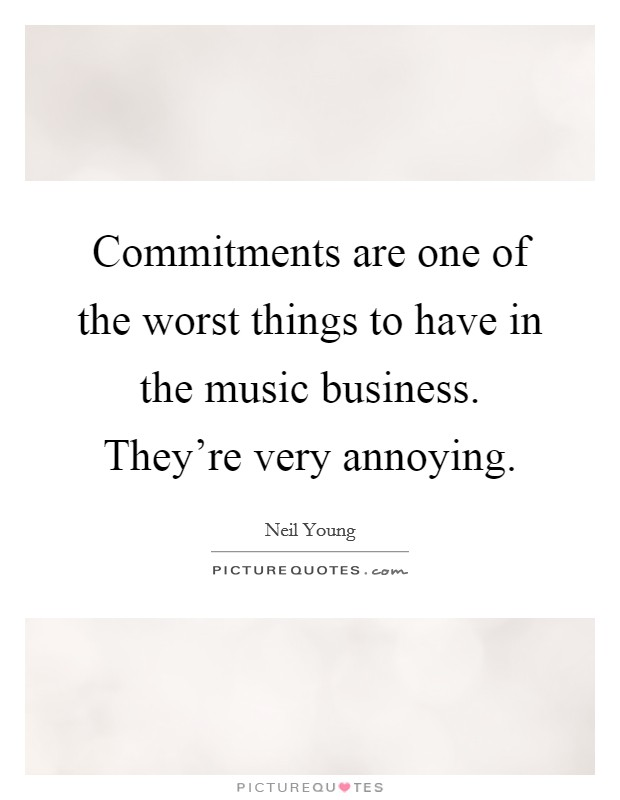 Commitments are one of the worst things to have in the music business. They're very annoying Picture Quote #1