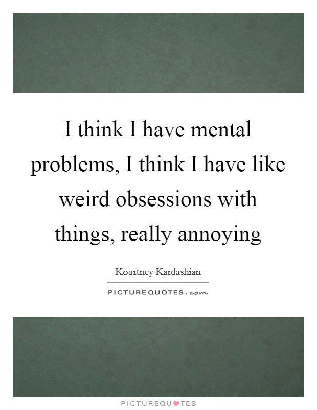 I think I have mental problems, I think I have like weird obsessions with things, really annoying Picture Quote #1