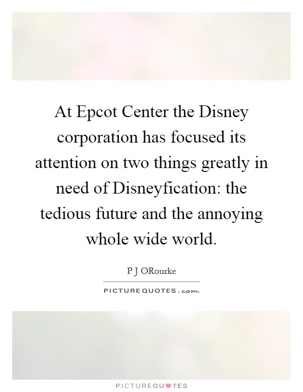 At Epcot Center the Disney corporation has focused its attention on two things greatly in need of Disneyfication: the tedious future and the annoying whole wide world Picture Quote #1