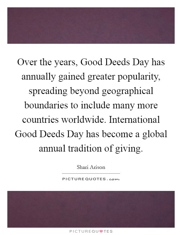 Over the years, Good Deeds Day has annually gained greater popularity, spreading beyond geographical boundaries to include many more countries worldwide. International Good Deeds Day has become a global annual tradition of giving Picture Quote #1