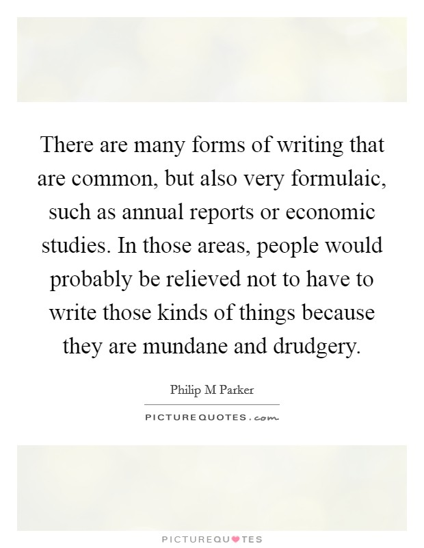 There are many forms of writing that are common, but also very formulaic, such as annual reports or economic studies. In those areas, people would probably be relieved not to have to write those kinds of things because they are mundane and drudgery Picture Quote #1