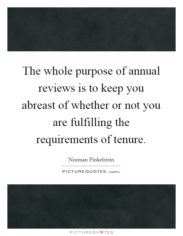 The whole purpose of annual reviews is to keep you abreast of whether or not you are fulfilling the requirements of tenure Picture Quote #1