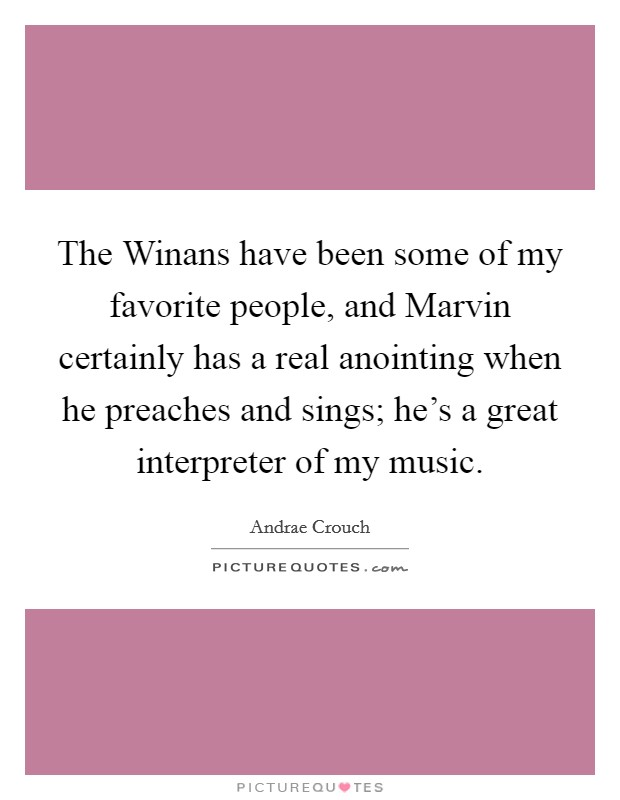 The Winans have been some of my favorite people, and Marvin certainly has a real anointing when he preaches and sings; he's a great interpreter of my music. Picture Quote #1