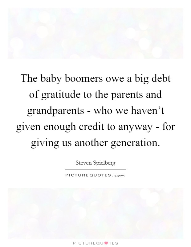 The baby boomers owe a big debt of gratitude to the parents and grandparents - who we haven't given enough credit to anyway - for giving us another generation Picture Quote #1