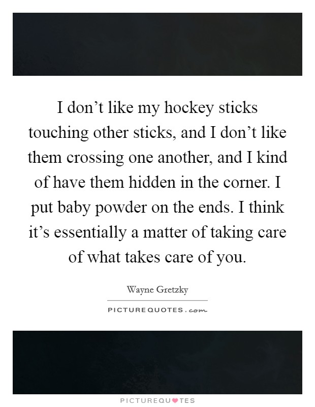 I don't like my hockey sticks touching other sticks, and I don't like them crossing one another, and I kind of have them hidden in the corner. I put baby powder on the ends. I think it's essentially a matter of taking care of what takes care of you Picture Quote #1