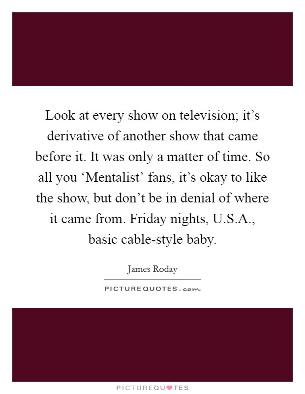 Look at every show on television; it's derivative of another show that came before it. It was only a matter of time. So all you 'Mentalist' fans, it's okay to like the show, but don't be in denial of where it came from. Friday nights, U.S.A., basic cable-style baby. Picture Quote #1
