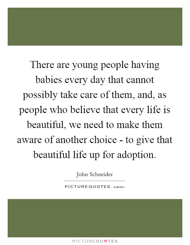 There are young people having babies every day that cannot possibly take care of them, and, as people who believe that every life is beautiful, we need to make them aware of another choice - to give that beautiful life up for adoption Picture Quote #1