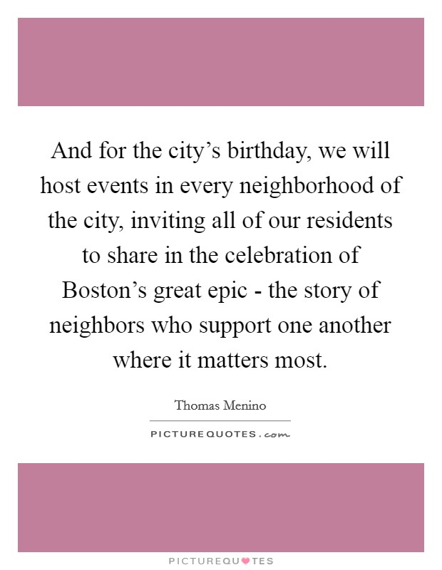 And for the city's birthday, we will host events in every neighborhood of the city, inviting all of our residents to share in the celebration of Boston's great epic - the story of neighbors who support one another where it matters most. Picture Quote #1