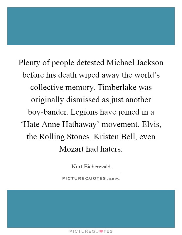Plenty of people detested Michael Jackson before his death wiped away the world's collective memory. Timberlake was originally dismissed as just another boy-bander. Legions have joined in a 'Hate Anne Hathaway' movement. Elvis, the Rolling Stones, Kristen Bell, even Mozart had haters Picture Quote #1