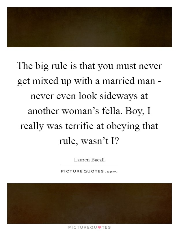 The big rule is that you must never get mixed up with a married man - never even look sideways at another woman's fella. Boy, I really was terrific at obeying that rule, wasn't I? Picture Quote #1